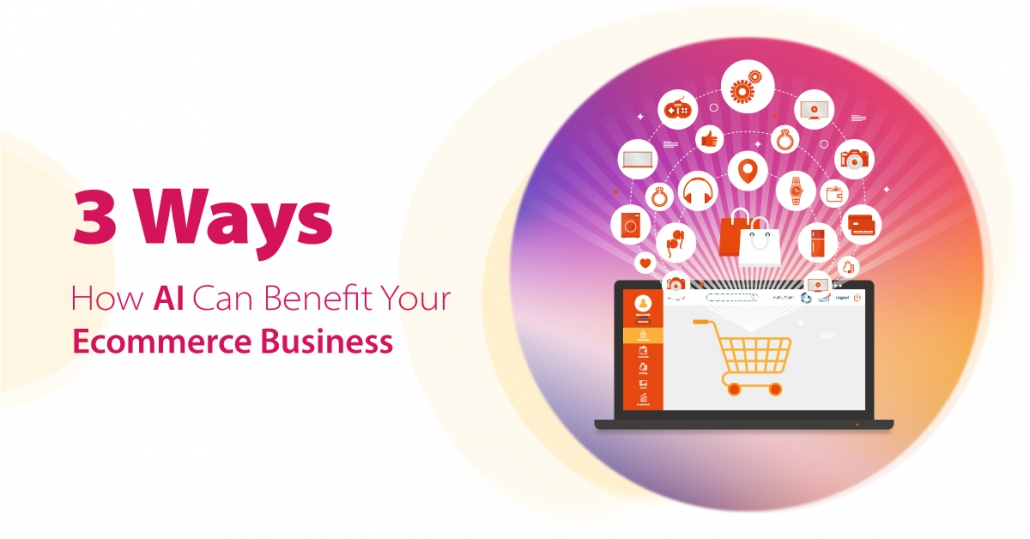3 Ways How AI Can Benefit Your E-commerce Business